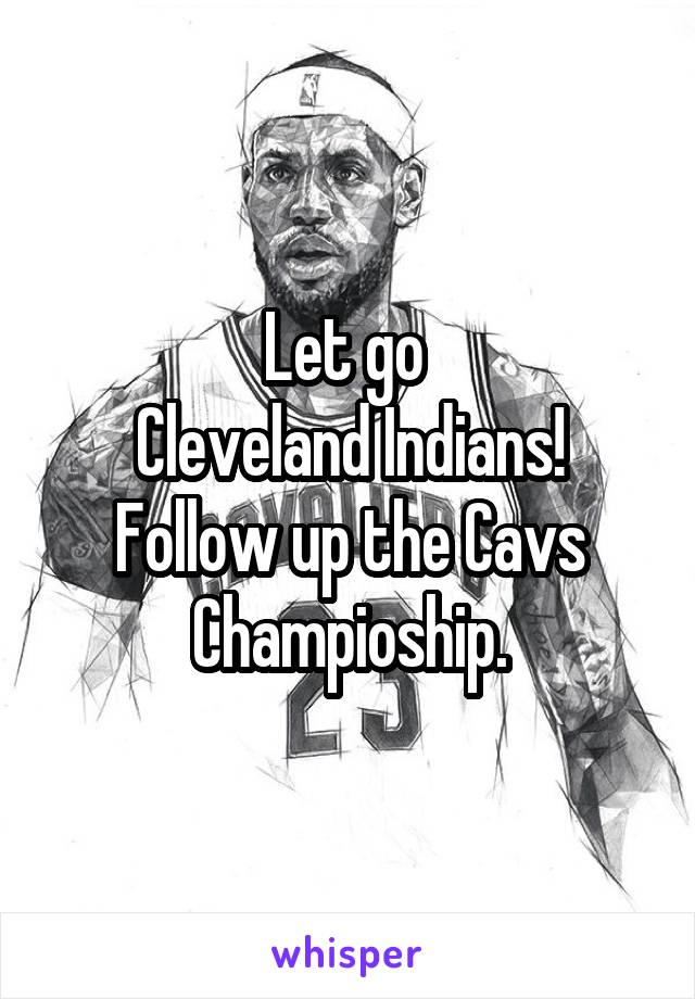 Let go  Cleveland Indians! Follow up the Cavs Champioship.