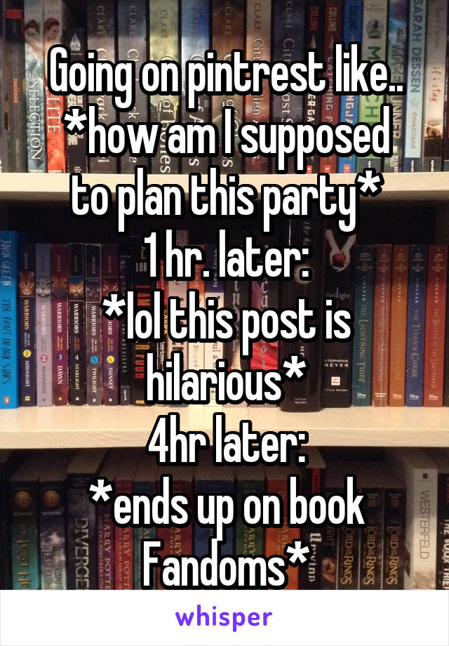 Going on pintrest like.. *how am I supposed to plan this party* 1 hr. later: *lol this post is hilarious* 4hr later: *ends up on book Fandoms*