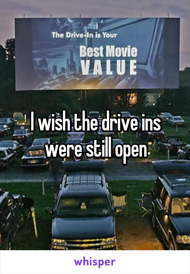 I wish the drive ins were still open