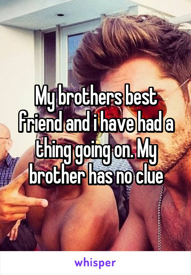 My brothers best friend and i have had a thing going on. My brother has no clue