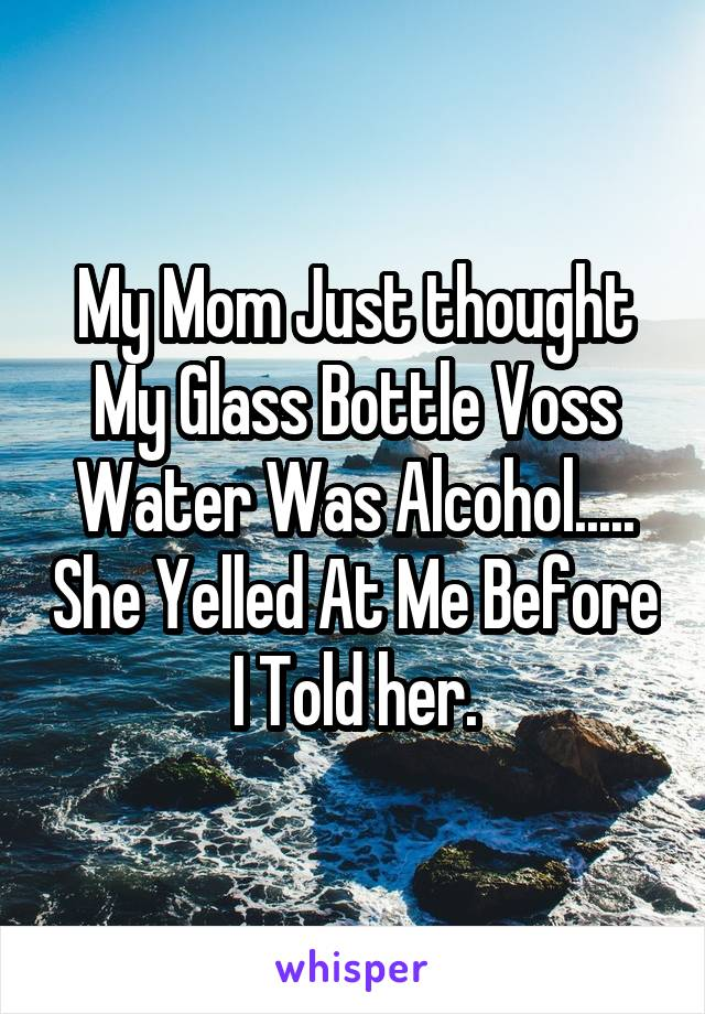 My Mom Just thought My Glass Bottle Voss Water Was Alcohol..... She Yelled At Me Before I Told her.