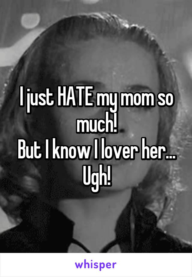 I just HATE my mom so much! But I know I lover her... Ugh!