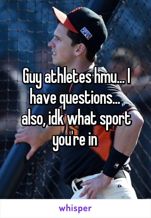 Guy athletes hmu... I have questions...  also, idk what sport you're in