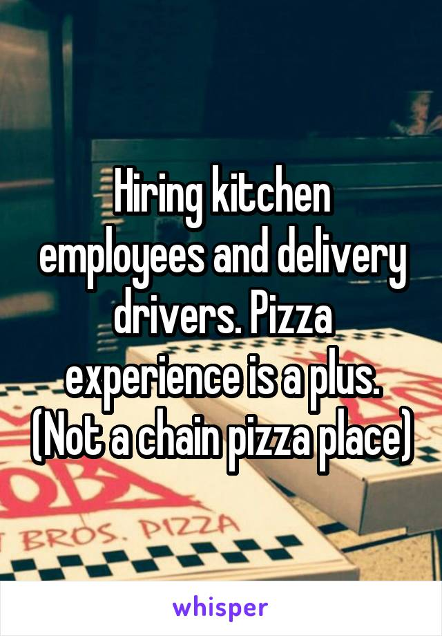 Hiring kitchen employees and delivery drivers. Pizza experience is a plus. (Not a chain pizza place)