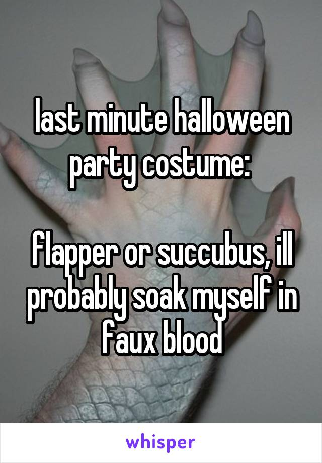 last minute halloween party costume:   flapper or succubus, ill probably soak myself in faux blood