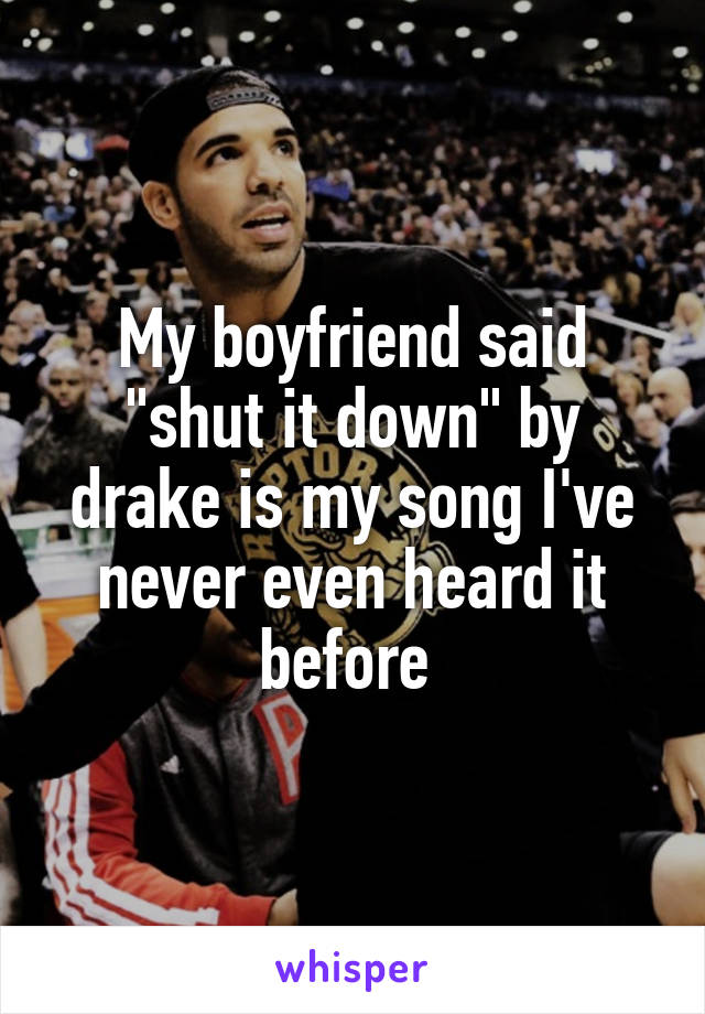 "My boyfriend said ""shut it down"" by drake is my song I've never even heard it before"