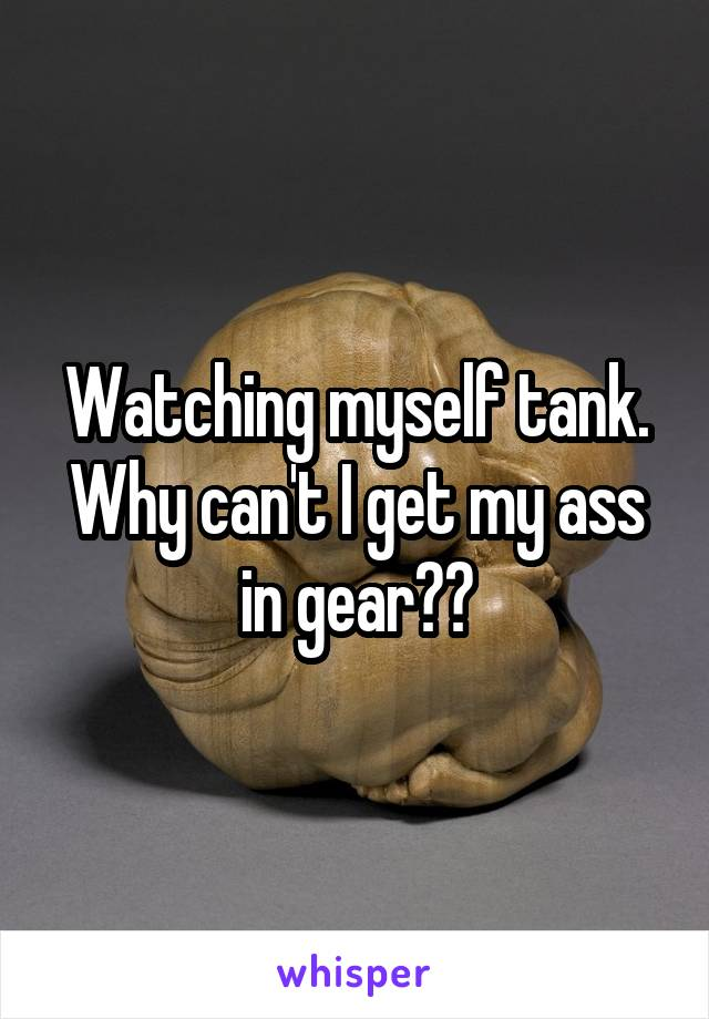 Watching myself tank. Why can't I get my ass in gear??