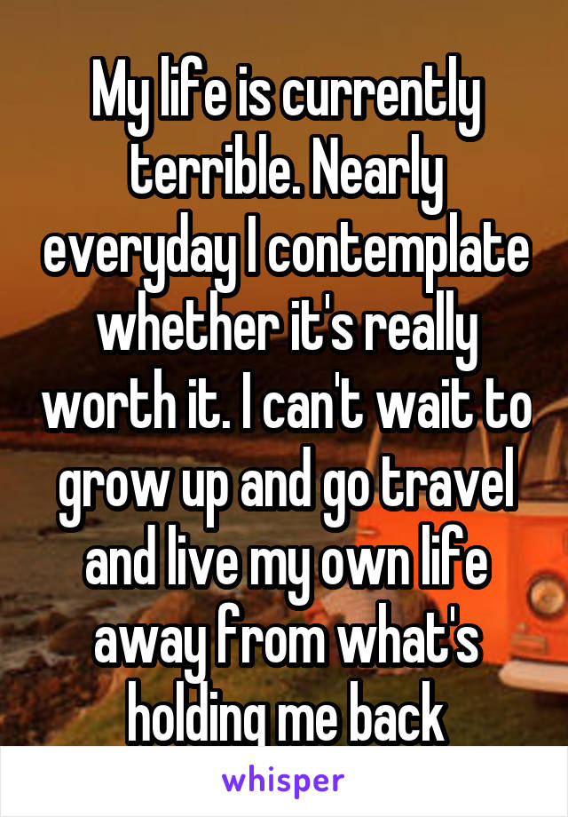 My life is currently terrible. Nearly everyday I contemplate whether it's really worth it. I can't wait to grow up and go travel and live my own life away from what's holding me back