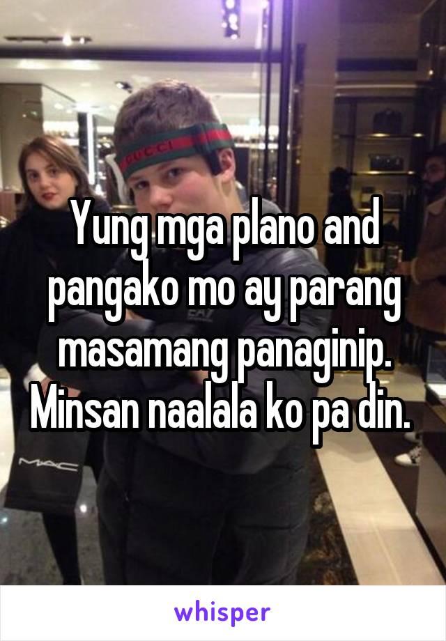 Yung mga plano and pangako mo ay parang masamang panaginip. Minsan naalala ko pa din.