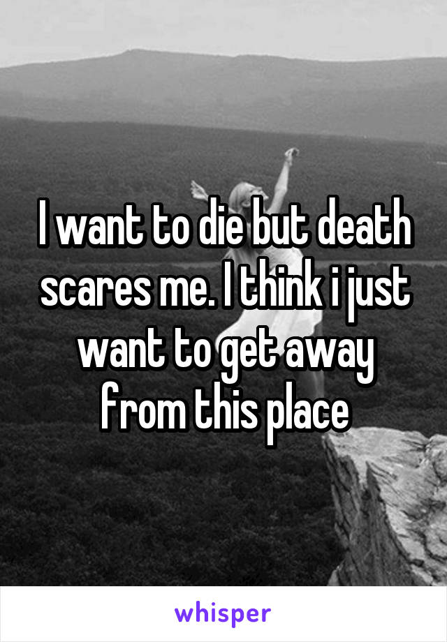 I want to die but death scares me. I think i just want to get away from this place