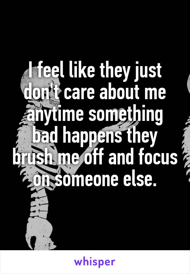 I feel like they just don't care about me anytime something bad happens they brush me off and focus on someone else.