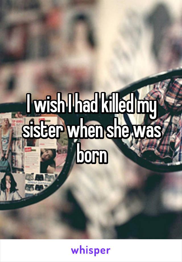 I wish I had killed my sister when she was born