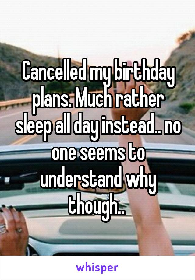 Cancelled my birthday plans. Much rather sleep all day instead.. no one seems to understand why though..