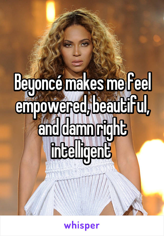 Beyoncé makes me feel empowered, beautiful, and damn right intelligent