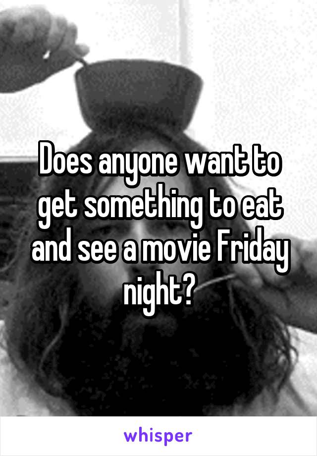Does anyone want to get something to eat and see a movie Friday night?