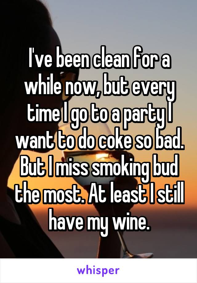 I've been clean for a while now, but every time I go to a party I want to do coke so bad. But I miss smoking bud the most. At least I still have my wine.