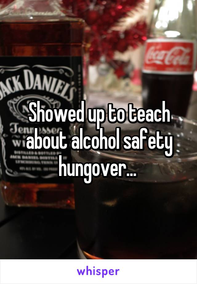 Showed up to teach about alcohol safety hungover...