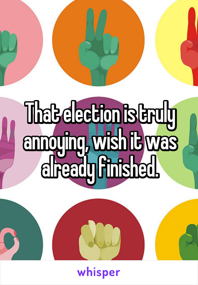 That election is truly annoying, wish it was already finished.
