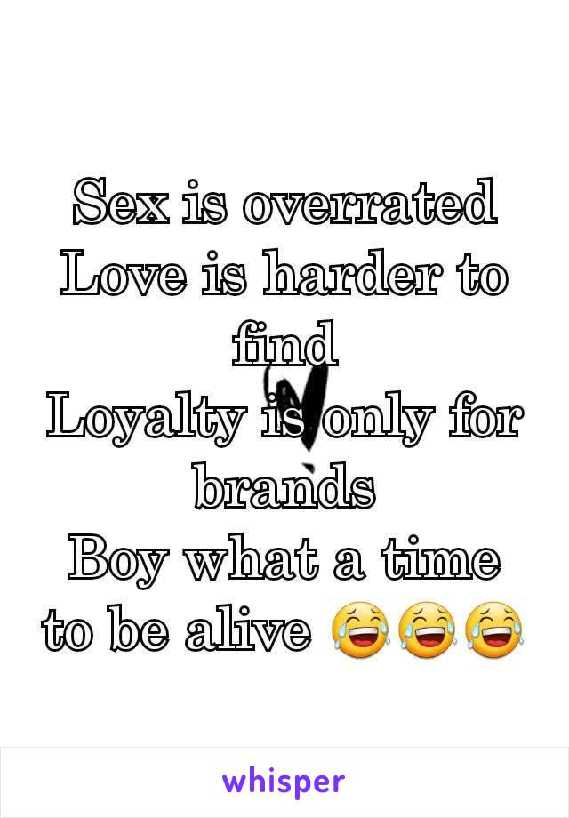 Sex is overrated Love is harder to find Loyalty is only for brands Boy what a time to be alive 😂😂😂