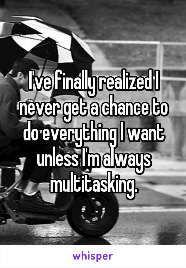 I've finally realized I never get a chance to do everything I want unless I'm always multitasking.