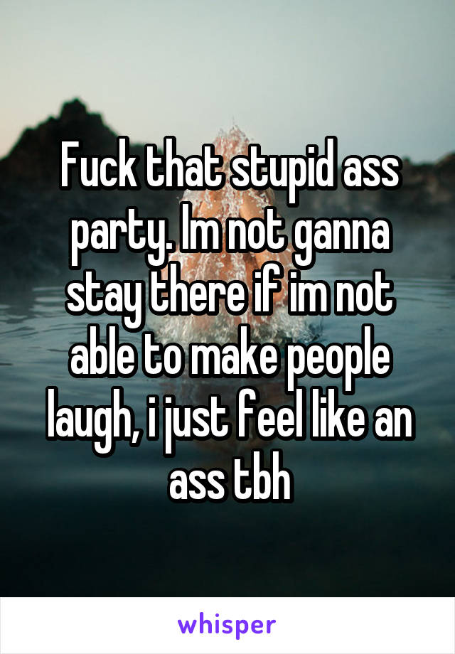 Fuck that stupid ass party. Im not ganna stay there if im not able to make people laugh, i just feel like an ass tbh