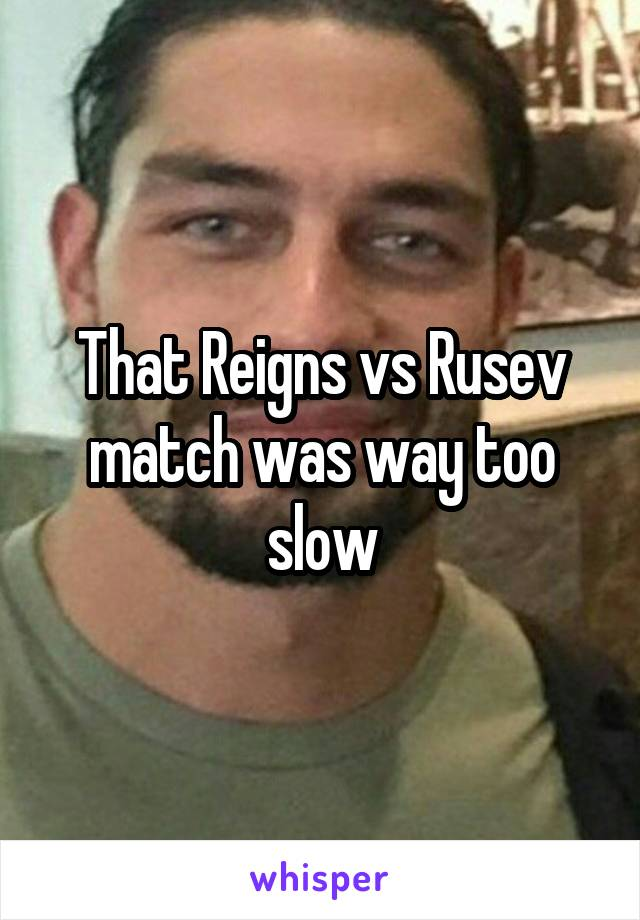 That Reigns vs Rusev match was way too slow