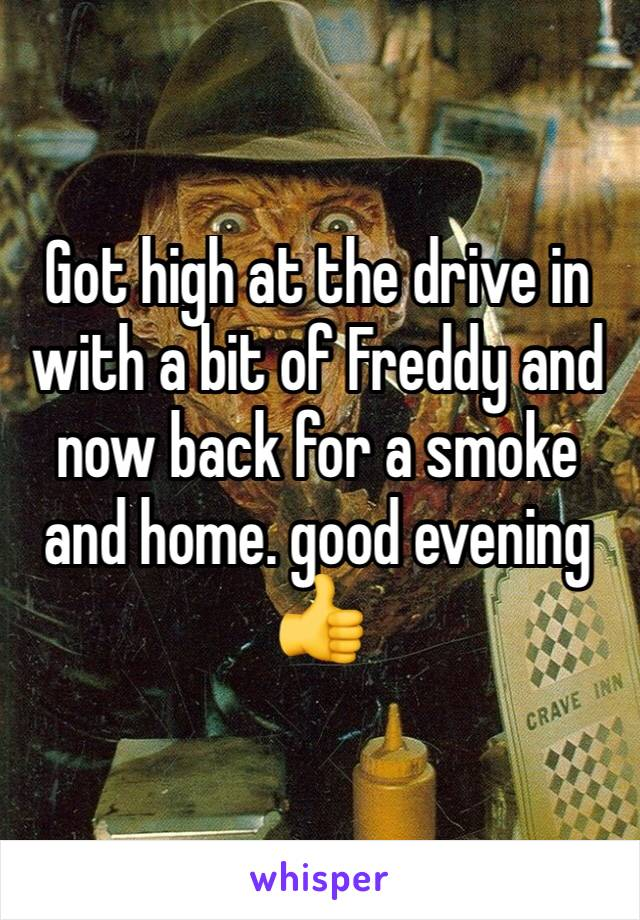 Got high at the drive in with a bit of Freddy and now back for a smoke and home. good evening 👍