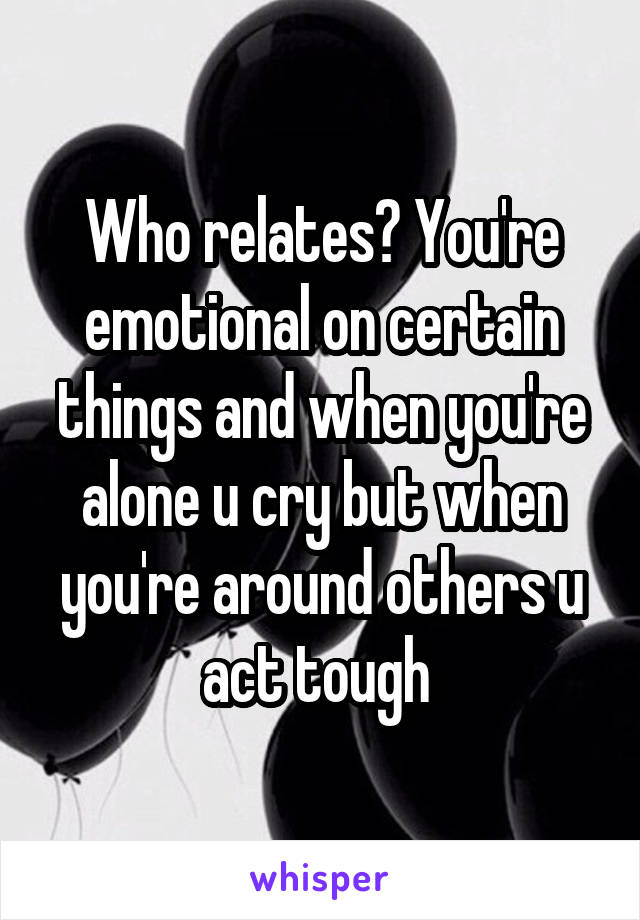 Who relates? You're emotional on certain things and when you're alone u cry but when you're around others u act tough