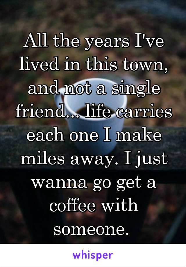 All the years I've lived in this town, and not a single friend... life carries each one I make miles away. I just wanna go get a coffee with someone.