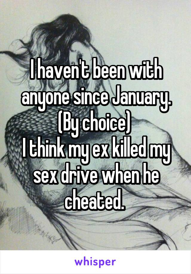 I haven't been with anyone since January. (By choice)  I think my ex killed my sex drive when he cheated.