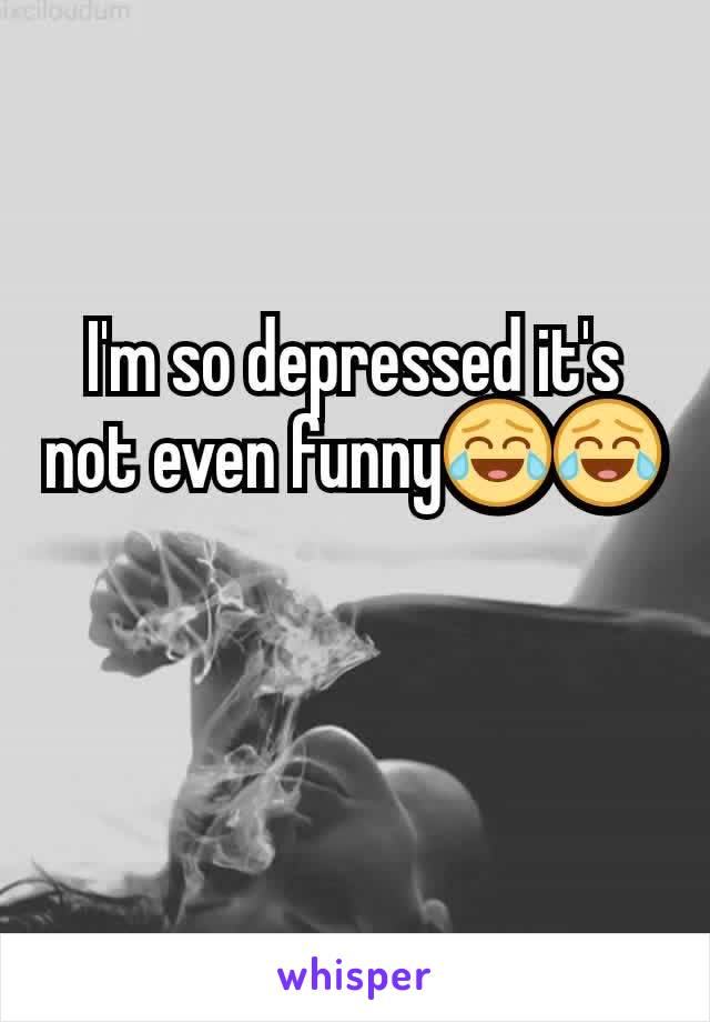 I'm so depressed it's not even funny😂😂
