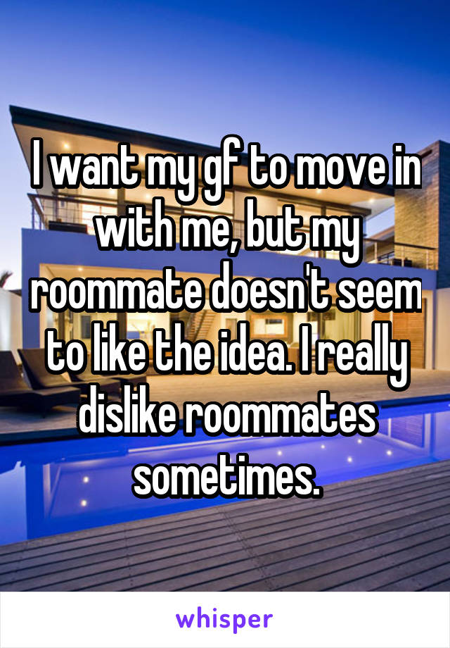 I want my gf to move in with me, but my roommate doesn't seem to like the idea. I really dislike roommates sometimes.