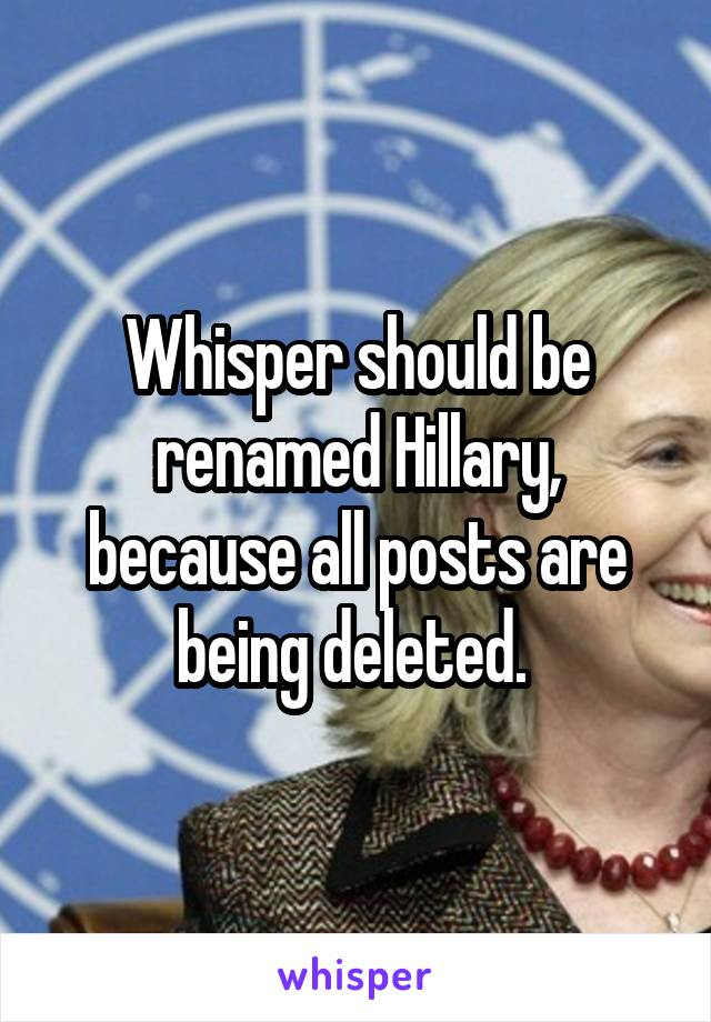 Whisper should be renamed Hillary, because all posts are being deleted.