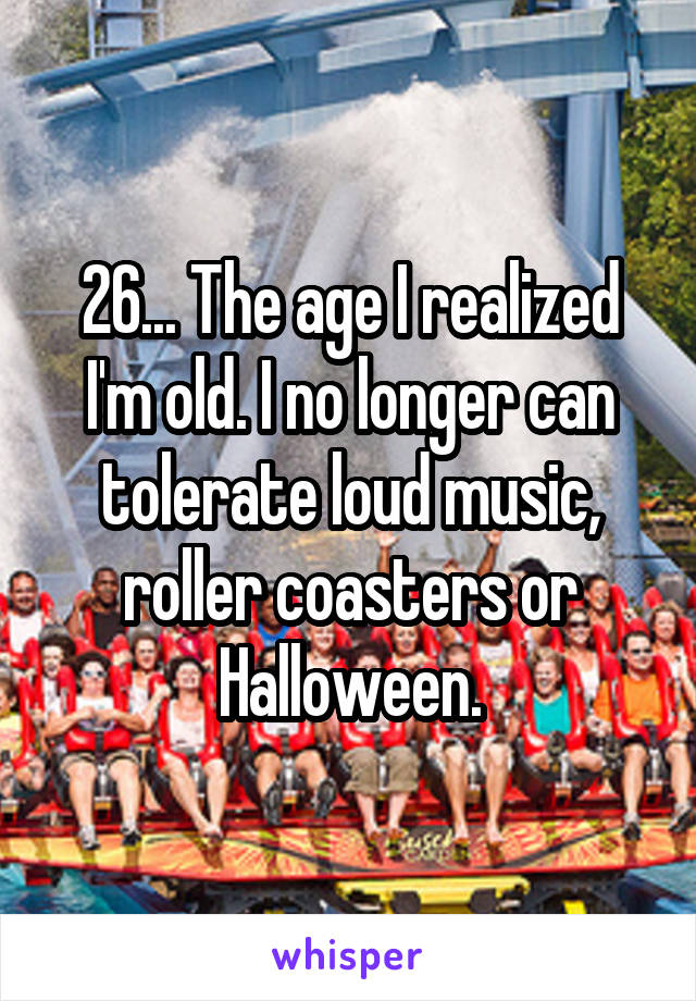 26... The age I realized I'm old. I no longer can tolerate loud music, roller coasters or Halloween.