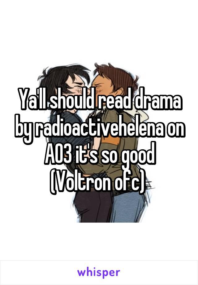Ya'll should read drama by radioactivehelena on AO3 it's so good (Voltron ofc)