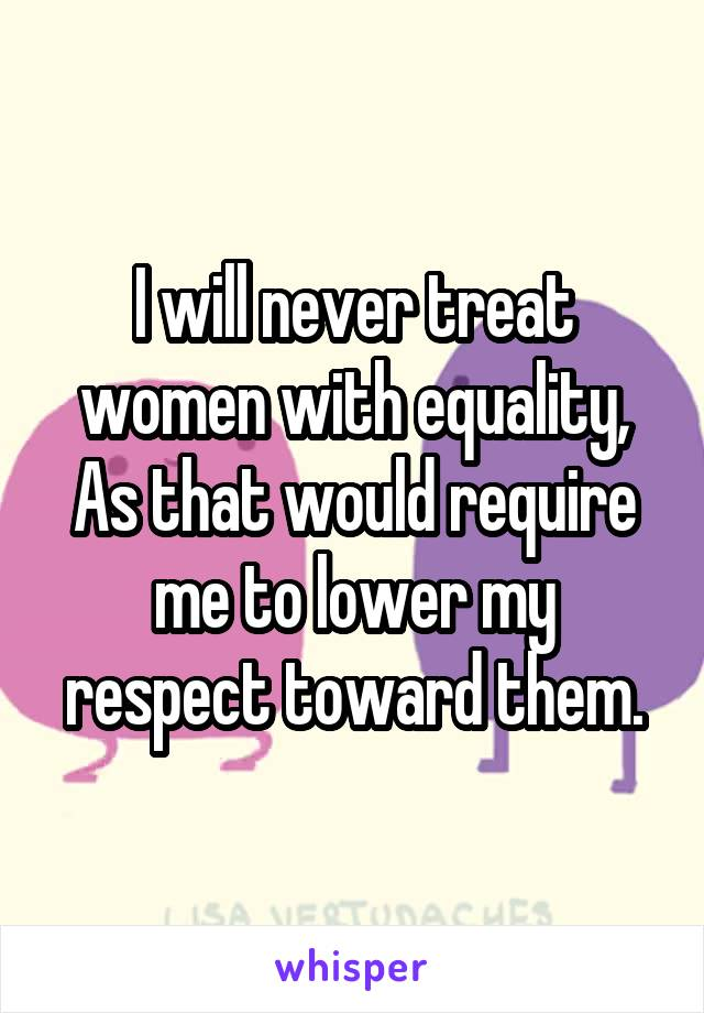 I will never treat women with equality, As that would require me to lower my respect toward them.
