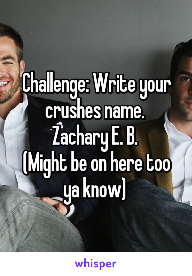 Challenge: Write your crushes name.  Zachary E. B.  (Might be on here too ya know)