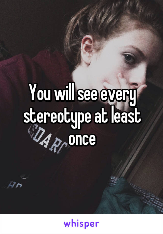 You will see every stereotype at least once