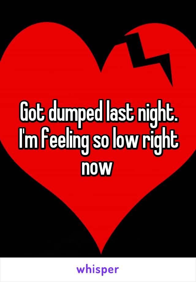 Got dumped last night. I'm feeling so low right now