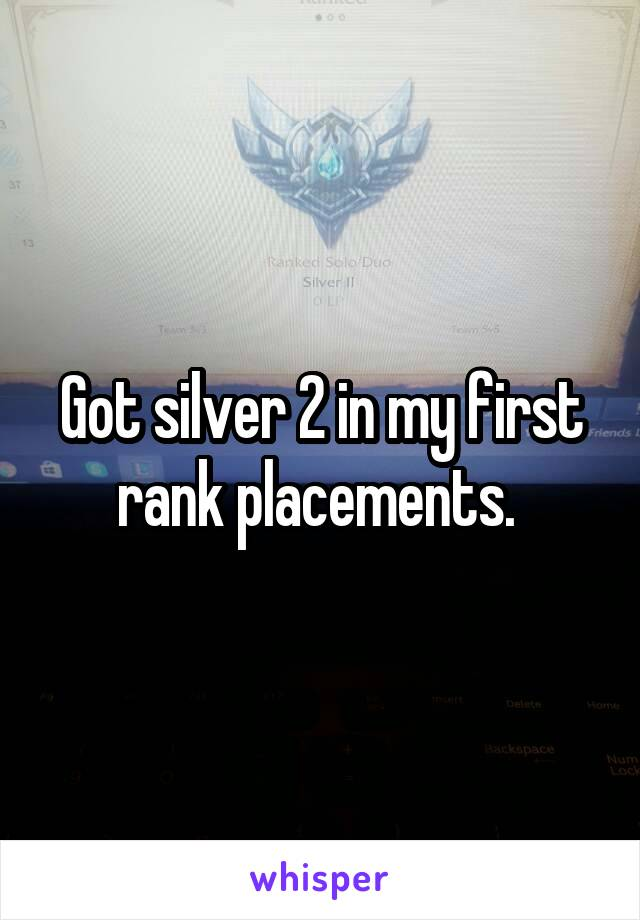 Got silver 2 in my first rank placements.