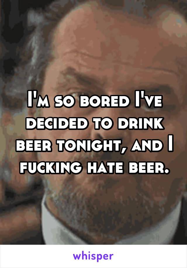 I'm so bored I've decided to drink beer tonight, and I fucking hate beer.