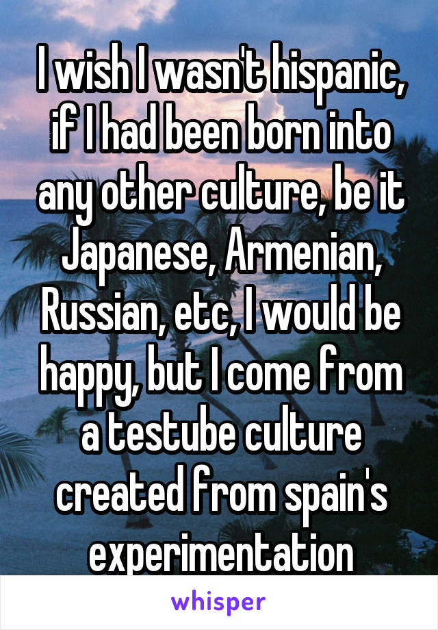 I wish I wasn't hispanic, if I had been born into any other culture, be it Japanese, Armenian, Russian, etc, I would be happy, but I come from a testube culture created from spain's experimentation