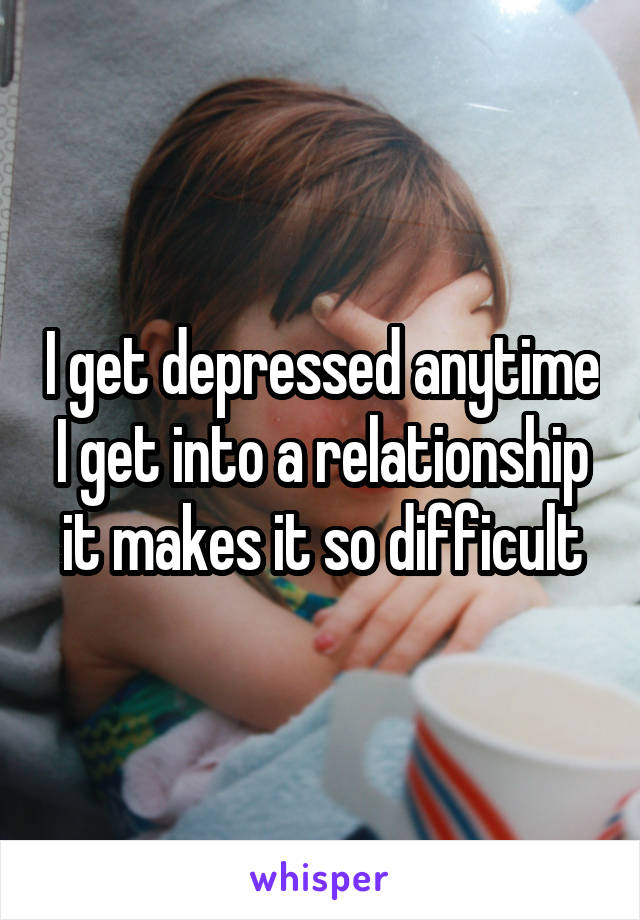 I get depressed anytime I get into a relationship it makes it so difficult
