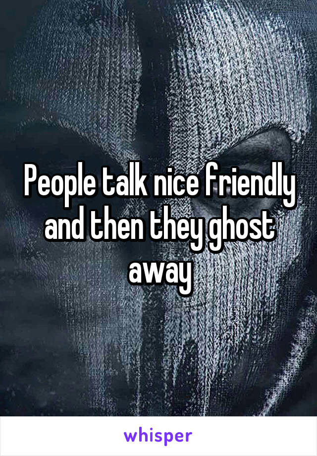 People talk nice friendly and then they ghost away