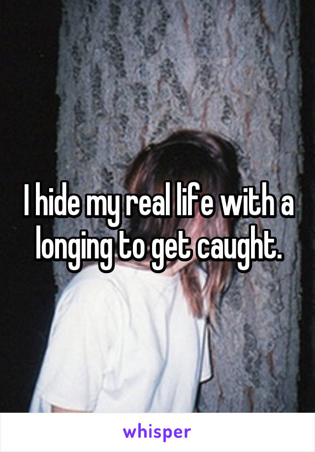 I hide my real life with a longing to get caught.