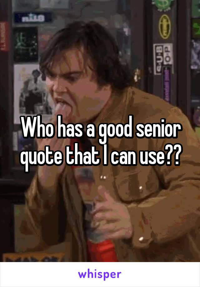 Who has a good senior quote that I can use??
