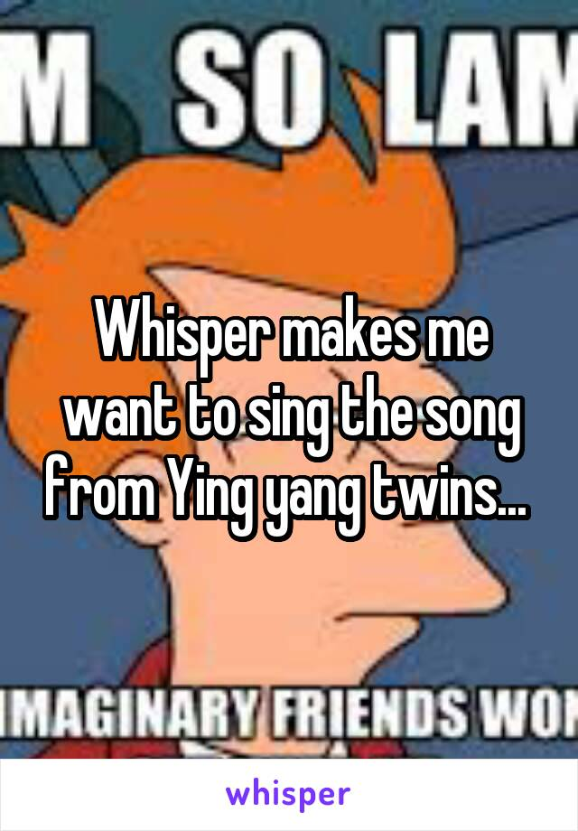Whisper makes me want to sing the song from Ying yang twins...