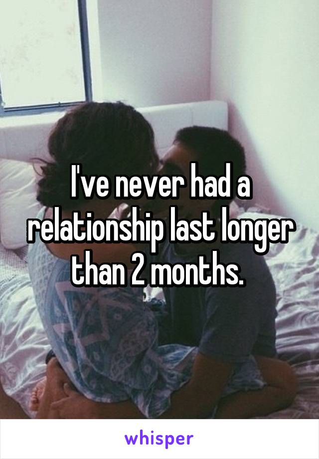 I've never had a relationship last longer than 2 months.