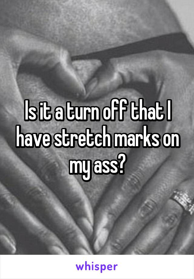 Is it a turn off that I have stretch marks on my ass?