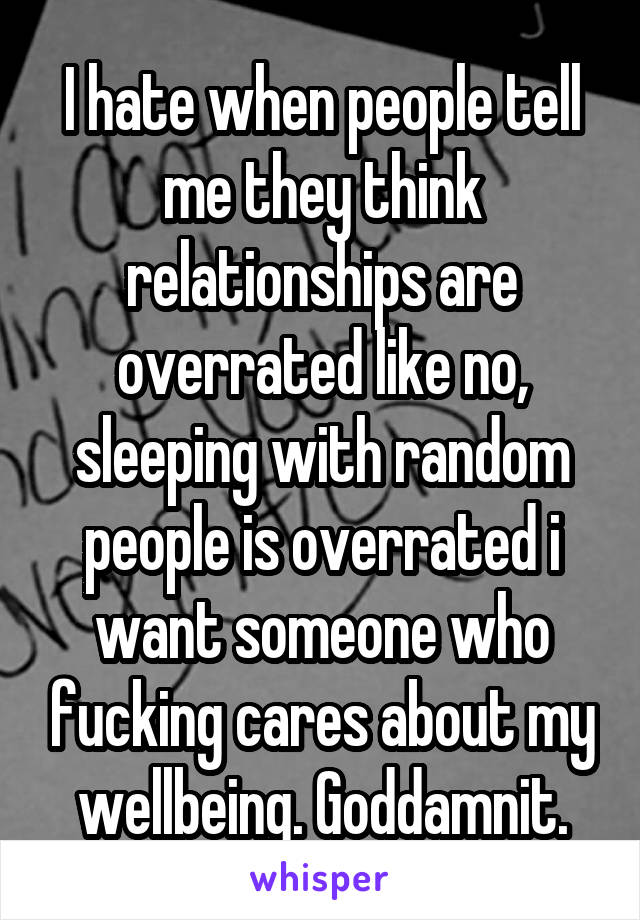 I hate when people tell me they think relationships are overrated like no, sleeping with random people is overrated i want someone who fucking cares about my wellbeing. Goddamnit.